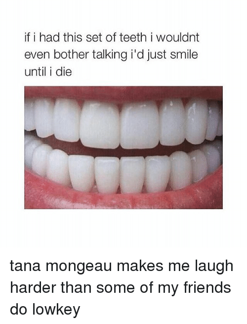 Tana Mongeau: if i had this set of teeth i wouldnt  even bother talking i'd just smile  until i die tana mongeau makes me laugh harder than some of my friends do lowkey