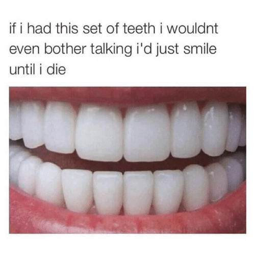 Bothere: if i had this set of teeth i wouldnt  even bother talking i'd just smile  until i die