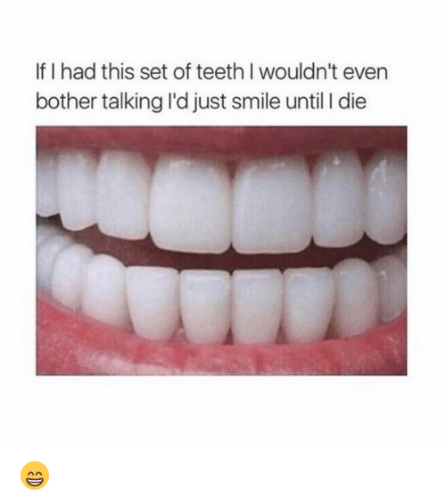 L Dies: If I had this set of teeth l wouldn't even  bother talking I'd just smile until l die 😁