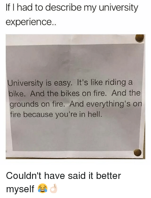 riding a bike: If I had to describe my university  experience.  University is easy. It's like riding a  bike. And the bikes on fire. And the  grounds on fire. And everything's on  fire because you're in hell Couldn't have said it better myself 😂👌🏻