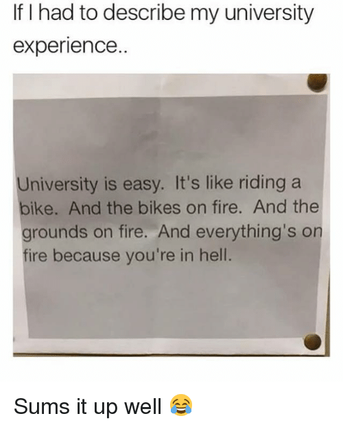 riding a bike: If I had to describe my university  experience..  University is easy. It's like riding a  bike. And the bikes on fire. And the  grounds on fire. And everything's on  fire because you're in hell Sums it up well 😂
