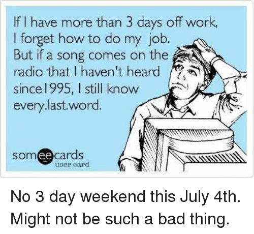 3 Day Weekend: If I have more than 3 days off work,  I forget how to do my job.  But if a song comes on the  radio that I haven't heard /2  since l 995, I still know  every.last.word.  somee cards  ее  user card No 3 day weekend this July 4th. Might not be such a bad thing.
