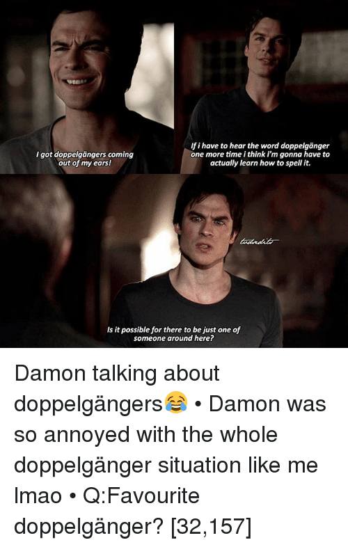 Doppelganger, Lmao, and Memes: If i have to hear the word doppelganger  I got doppelgangers coming  one more time i think i'm gonna have to  out of my ears!  actually learn how to spell it.  Is it possible for there to be just one of  someone around here? Damon talking about doppelgängers😂 • Damon was so annoyed with the whole doppelgänger situation like me lmao • Q:Favourite doppelgänger? [32,157]