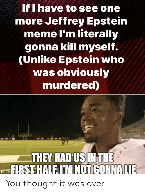 Jeffrey Epstein: If I have to see one  more Jeffrey Epstein  meme I'm literally  gonna kill myself.  (Unlike Epstein who  was obviously  murdered)  THEY HAD US IN THE  FIRST HALF I'M NOT GONNA LIE  made with mematic You thought it was over