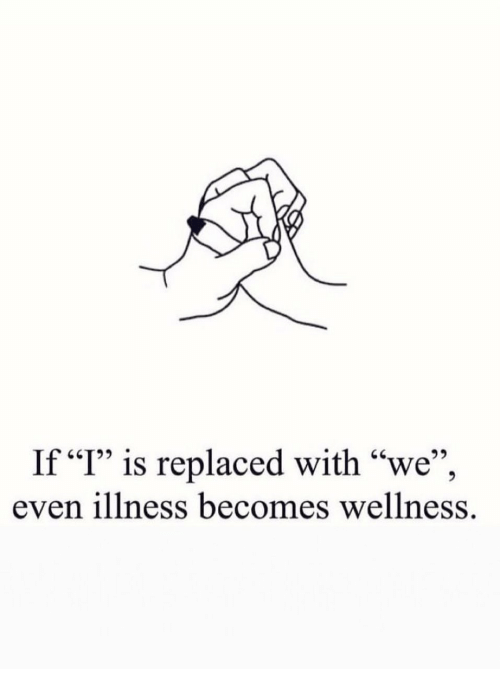 "I Is: If ""I"" is replaced with ""we"",  even illness becomes wellness."