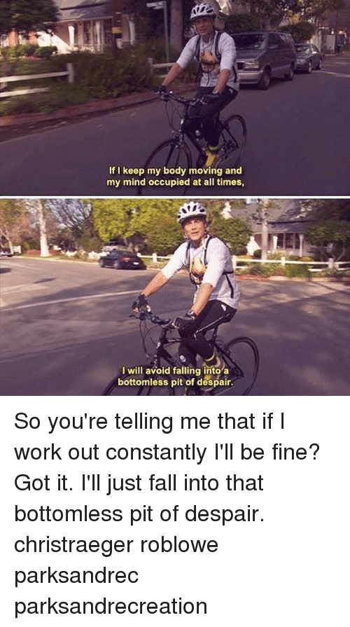 bottomless pit: If I keep my body moving and  my mind occupied at all times,  I will avoid falling into a  bottomless pit of despair. So you're telling me that if I work out constantly I'll be fine? Got it. I'll just fall into that bottomless pit of despair. christraeger roblowe parksandrec parksandrecreation