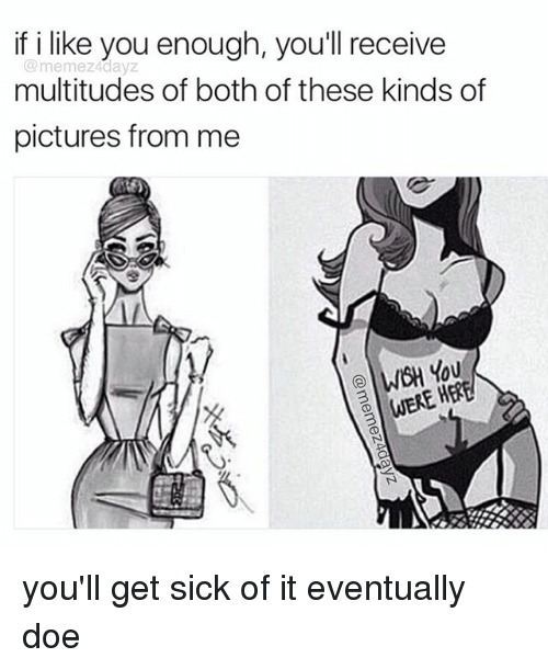 Doe, Memes, and Pictures: if i like you enough, you'll receive  me mez4dayZ  multitudes of both of these kinds of  pictures from me  WOH You  WERE H you'll get sick of it eventually doe
