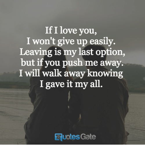 i wont give up: If I love you,  I won't give up easily.  Leaving is my last option,  but if you push me away.  I will walk away knowing  I gave it my all  Ruotes Gate