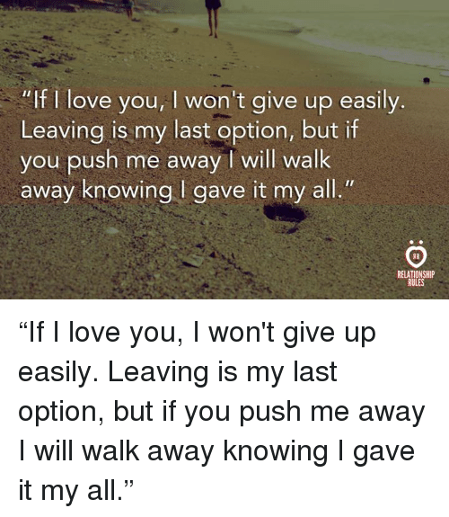 """i wont give up: """"If I love you, I won't give up easily.  Leaving is my last option, but if  you push me away I will walk  away knowing I gave it my all.""""  RELATIONSHIP  RULES """"If I love you, I won't give up easily. Leaving is my last option, but if you push me away I will walk away knowing I gave it my all."""""""