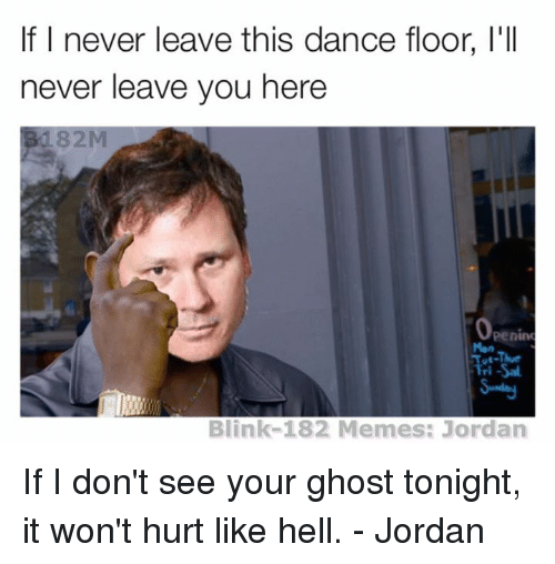 Blinke 182: If I never leave this dan  floor, I'll  never leave you here  182  Openin  Blink-182 Memes: Jordan If I don't see your ghost tonight, it won't hurt like hell. - Jordan