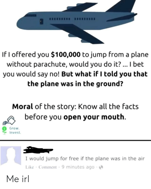 I Told You: If I offered you $100,000 to jump from a plane  without parachute, would you do it? ... I bet  you would say no! But what if I told you that  the plane was in the ground?  Moral of the story: Know all the facts  before you open your mouth  Grow  Invest  I would jump for free if the plane was in the air  Like Comment 9 minutes ago Me irl