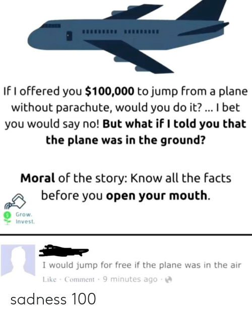I Told You: If I offered you $100,000 to jump from a plane  without parachute, would you do it?... I bet  you would say no! But what if I told you that  the plane was in the ground?  Moral of the story: Know all the facts  before you open your mouth  Grow  Invest  I would jump for free if the plane was in the air  Like Comment 9 minutes ago sadness 100