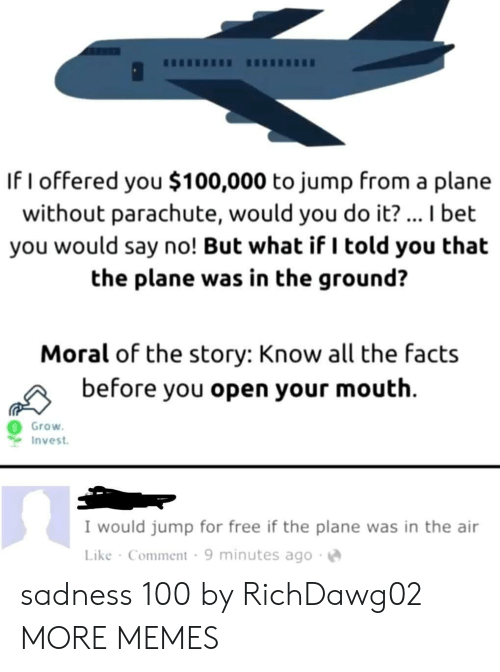 I Told You: If I offered you $100,000 to jump from a plane  without parachute, would you do it?... I bet  you would say no! But what if I told you that  the plane was in the ground?  Moral of the story: Know all the facts  before you open your mouth  Grow  Invest  I would jump for free if the plane was in the air  Like Comment 9 minutes ago sadness 100 by RichDawg02 MORE MEMES