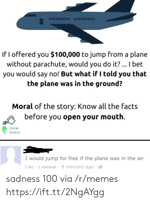 I Told You: If I offered you $100,000 to jump from a plane  without parachute, would you do it?... I bet  you would say no! But what if I told you that  the plane was in the ground?  Moral of the story: Know all the facts  before you open your mouth  Grow  Invest  I would jump for free if the plane was in the air  Like Comment 9 minutes ago sadness 100 via /r/memes https://ift.tt/2NgAYgg