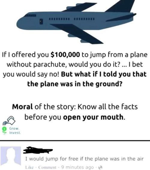 I Told You: If I offered you $100,000 to jump from a plar  without parachute, would you do it?... I bet  you would say no! But what if I told you that  the plane was in the ground?  Moral of the story: Know all the facts  before you open your mouth  Grow  Invest  I would jump for free if the plane was in the air  Like Comment 9 minutes ago