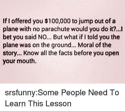 what if i told you: If I offered you $100,000 to jump out of a  plane with no parachute would you do it?...I  bet you said NO... But what if I told you the  plane was on the ground... Moral of the  story... Know all the facts before you opern  your mouth. srsfunny:Some People Need To Learn This Lesson