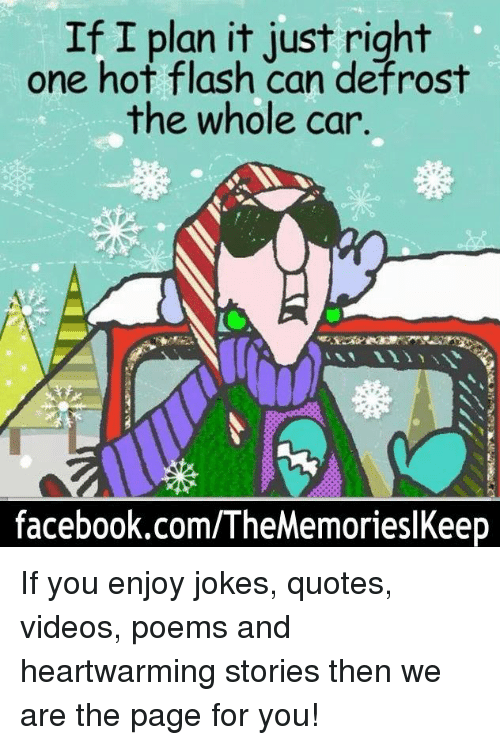 Joke Quotes: If I plan it just right  one hot flash can defrost  the whole car.  facebook.com/TheMemorieslKeep If you enjoy jokes, quotes, videos, poems and heartwarming stories then we are the page for you!