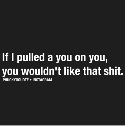 Instagram, Memes, and Shit: If I pulled a you on you,  you wouldn't like that shit.  PHUCKYOQUOTE INSTAGRAM