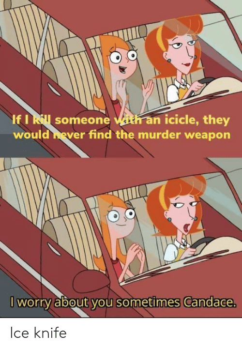 knife: If I Rill someone ith an icicle, they  would hever find the murder weapon  I worry about you sometimes Candace. Ice knife