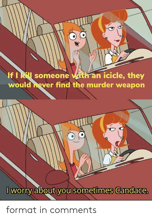 weapon: If I Rl someone with an icicle, they  would hever find the murder weapon  worry about you sometimes Candace. format in comments