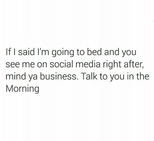 mind ya business: If I said I'm going to bed and you  see me on social media right after,  mind ya business. Talk to you in the  Morning