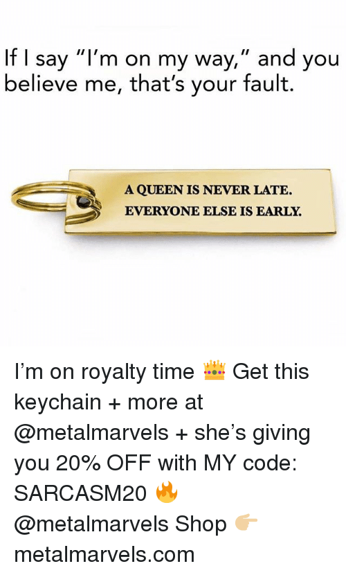 "Funny, Memes, and Queen: If I say ""l'm on my way,"" and you  believe me, that's your fault.  A QUEEN IS NEVER LATE.  EVERYONE ELSE IS EARLY. I'm on royalty time 👑 Get this keychain + more at @metalmarvels + she's giving you 20% OFF with MY code: SARCASM20 🔥 @metalmarvels Shop 👉🏼 metalmarvels.com"