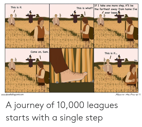 leagues: If I take one more step, it'll be  This is it.  s is what? the farthest away from home I've  ever been  Come on, Sam  This is it...  www.abovethefraycomic.corm  Above theFrayo 18 A journey of 10,000 leagues starts with a single step
