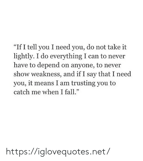 "I Need You: ""If I tell you I need you, do not take it  lightly. I do everything I can to never  have to depend on anyone, to never  show weakness, and if I say that I need  you, it means I am trusting you to  catch me when I fall."" https://iglovequotes.net/"