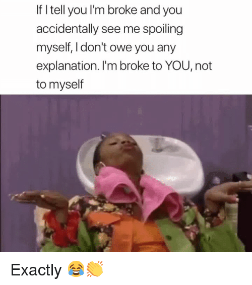 You, Broke, and Exactly: If I tell you l'm broke and you  accidentally see me spoiling  myself, I don't owe you any  explanation. I'm broke to YOU, not  to myself Exactly 😂👏