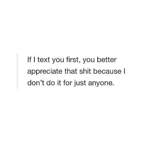 dont do it: If I text you first, you better  appreciate that shit because l  don't do it for just anyone.