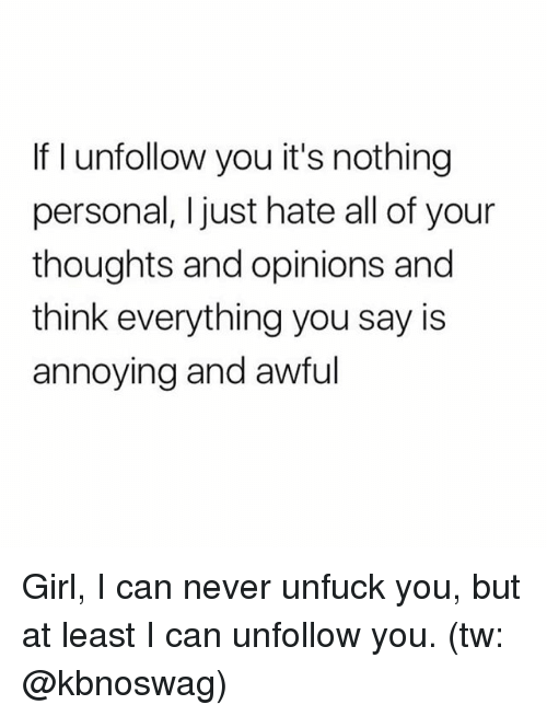 Memes, Girl, and Never: If I unfollow you it's nothing  personal, I just hate all of your  thoughts and opinions and  think everything you say is  annoying and awful Girl, I can never unfuck you, but at least I can unfollow you. (tw: @kbnoswag)
