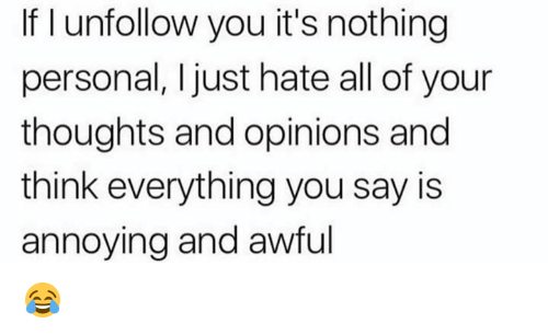 nothing personal: If I unfollow you it's nothing  personal, I just hate all of your  thoughts and opinions and  think everything you say is  annoying and awful 😂