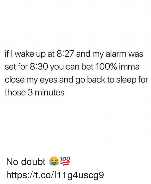 no doubt: if I wake up at 8:27 and my alarm was  set for 8:30 you can bet 100% imma  close my eyes and go back to sleep for  those 3 minutes No doubt 😂💯 https://t.co/I11g4uscg9