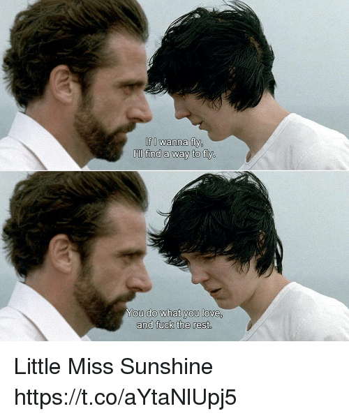 little miss: If I wanna fly  Oill find a way to fly,  ou do what you love,  and fuck the rest. Little Miss Sunshine https://t.co/aYtaNlUpj5