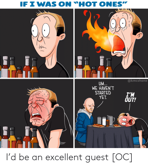 """Excellent: IF I WAS  ON """"HOT ONES""""  @kmcshane  UM...  WE HAVEN'T  STARTED  YET.  I'M  OUT! I'd be an excellent guest [OC]"""