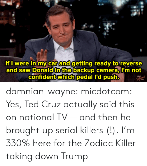 the zodiac killer: If I were in my car and getting ready to reverse  and saw Donald in the backup camera, L'm not  confident which pedal I'd push. damnian-wayne:  micdotcom:  Yes, Ted Cruz actually said this on national TV — and then he brought up serial killers (!).  I'm 330% here for the Zodiac Killer taking down Trump