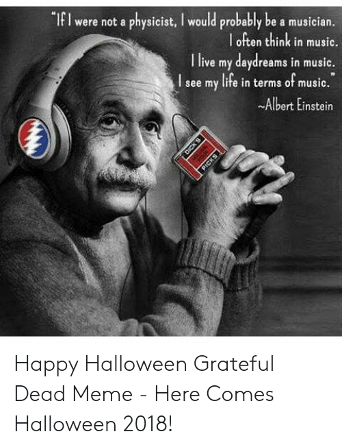 """Grateful Dead Meme: """"If I were not a physicist, I would probably be a musician  l often think in music.  I live my daydreams in music.  I see my life in terms of music.  ~Albert Einstein Happy Halloween Grateful Dead Meme - Here Comes Halloween 2018!"""