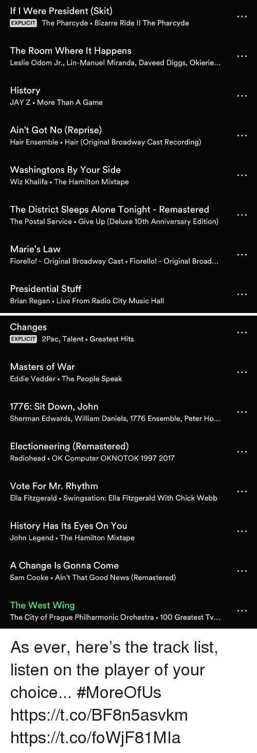wiz: If I Were President (Skit)  EXPLICIT  The Pharcyde . Bizarre Ride Il The Pharcyde  The Room Where lt Happens  Leslie Odom Jr., Lin-Manuel Miranda, Daveed Diggs, Okierie.  History  JAY Z. More Than A Game  Ain't Got No (Reprise)  Hair Ensemble Hair (Original Broadway Cast Recording)  Washingtons By Your Side  Wiz Khalifa The Hamilton  Mixtape  The District Sleeps Alone Tonight - Remastered  The Postal Service. Give Up (Deluxe 10th Anniversary Edition)  Marie's Law  Fiorello! - Original Broadway Cast Fiorello! - Original Broad  Presidential Stuff  Brian Regan Live From Radio City Music Hall   Changes  EXPLICIT  2Pac, Talent Greatest Hits  Masters of War  Eddie Vedder The People Speak  1776: Sit Down, John  Sherman Edwards, William Daniels, 1776 Ensemble, Peter Ho...  Electioneering (Remastered)  Radiohead OK Computer OKNOTOK 1997 2017  Vote For Mr. Rhythm  Ella Fitzgerald Swingsation: Ella Fitzgerald With Chick Webb  History Has lts Eyes On You  John Legend The Hamilton Mixtape  A Change ls Gonna Come  Sam Cooke. Ain't That Good News (Remastered)  The West Wing  The City of Prague Philharmonic Orchestra . 100 Greatest Tv... As ever, here's the track list, listen on the player of your choice... #MoreOfUs https://t.co/BF8n5asvkm https://t.co/foWjF81MIa