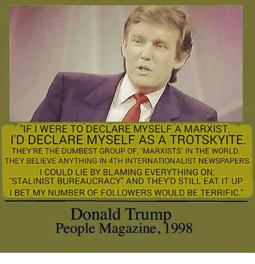 """Peoples Magazine: """"IF I WERE TO DECLARE MYSELFA MARXIST,  ID DECLARE MYSELF AS A TROTSKYITE.  THEY'RE THE DUMBEST GROUP OF, """"MARXISTS"""" IN THE WORLD  THEY BELIEVE ANYTHING IN 4TH INTERNATIONALIST NEWSPAPERS.  I COULD LIE BY BLAMING EVERYTHING ON,  """"STALINIST BUREAUCRACY"""" AND THEY'D STILL EAT IT UP.  I BET MY NUMBER OF FOLLOWERS WOULD BE TERRIFIC.""""  Donald Trum  People Magazine, 1998"""