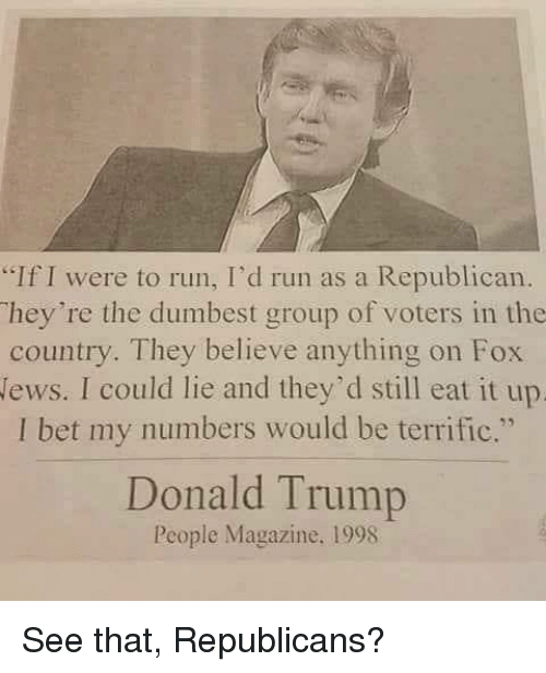 "Donald Trump, I Bet, and Run: ""If I were to run, I'd run as a Republican.  hey're the dumbest group of voters in the  country. They believe anything on Fox  lews. I could lie and they'd still eat it up  I bet my numbers would be terrific.""  Donald Trump  People Magazine. 1998 See that, Republicans?"
