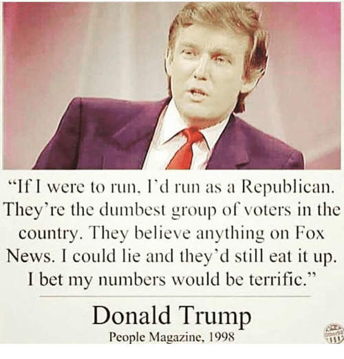 """Peoples Magazine: """"If I were to run, I'd run as a Republican  They're the dumbest group of voters in the  country. They believe anything on Fox  News. I could lie and they'd still eat it up.  I bet my numbers would be terrific.""""  Donald Trump  People Magazine. 1998"""