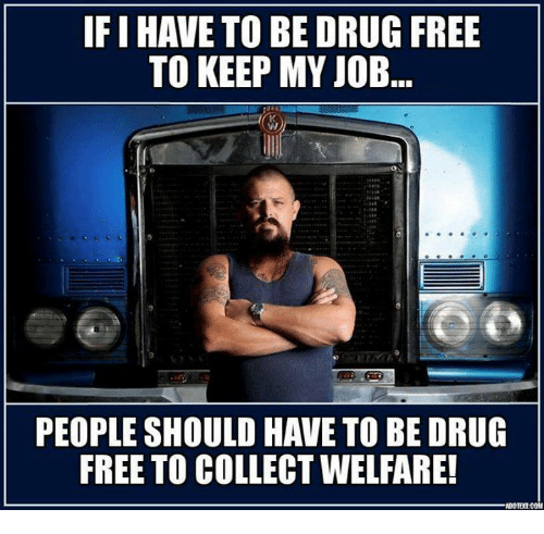 drug free: IF IHAVE TO BE DRUG FREE  TO KEEP MY JOB  PEOPLE SHOULD HAVE TO BE DRUG  FREE TO COLLECTWELFARE!