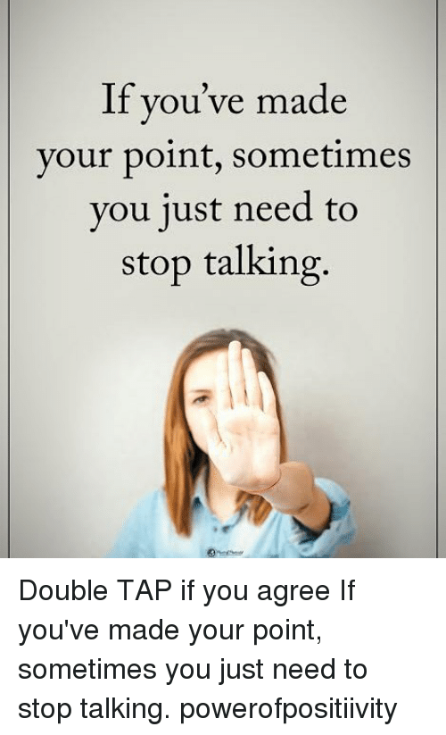 Memes, 🤖, and Iis: If  II  you ve made  your point, sometimes  you 1ust need to  stop talking, Double TAP if you agree If you've made your point, sometimes you just need to stop talking. powerofpositiivity