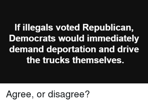 Memes, Drive, and 🤖: If illegals voted Republican,  Democrats would immediately  demand deportation and drive  the trucks themselves. Agree, or disagree?