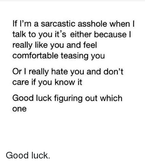 Asshols: If I'm a sarcastic asshole when I  talk to you it's either because  I  really like you and feel  comfortable teasing you  Or l really hate you and don't  care if you know it  Good luck figuring out which  One Good luck.