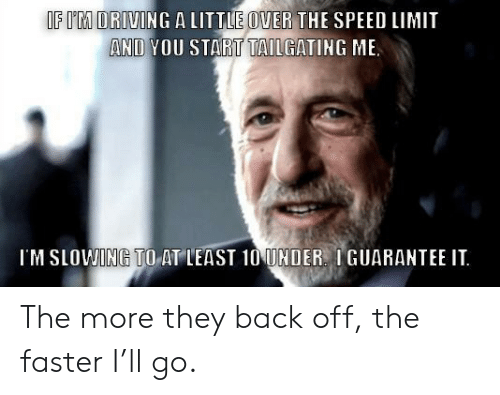 tailgating: IF I'M ORIVING A LITTLE OVER THE SPEED LIMIT  AND YOU START TAILGATING ME  IM SLOWING TO AT LEAST 10 UNDER. IGUARANTEE IT The more they back off, the faster I'll go.