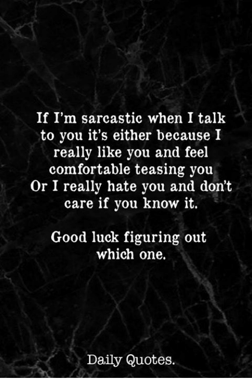 teasing: If I'm sarcastic when I talk  to you it's either because I  really like you and feel  comfortable teasing you  Or I really hate you and don't  care if you know it.  Good luck figuring out  which one.  Daily Quotes.