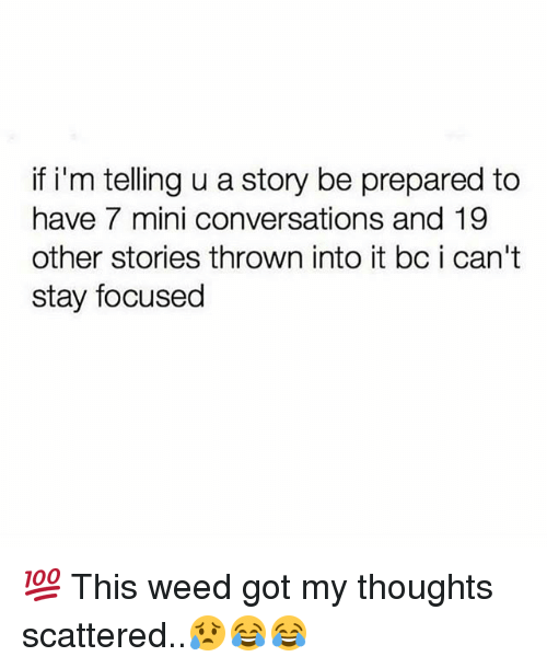 Memes, Weed, and 🤖: if i'm telling u a story be prepared to  have 7 mini conversations and 19  other stories thrown into it bc i can't  stay focused 💯 This weed got my thoughts scattered..😥😂😂
