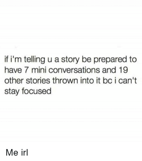 Memes, Irl, and Me IRL: if i'm telling u a story be prepared to  have 7 mini conversations and 19  other stories thrown into it bc i can't  stay focused Me irl