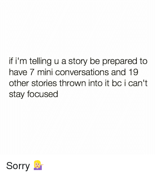 Stay Focused: if i'm telling u a story be prepared to  have 7 mini conversations and 19  other stories thrown into it bc i can't  stay focused Sorry 💁🏼♀️